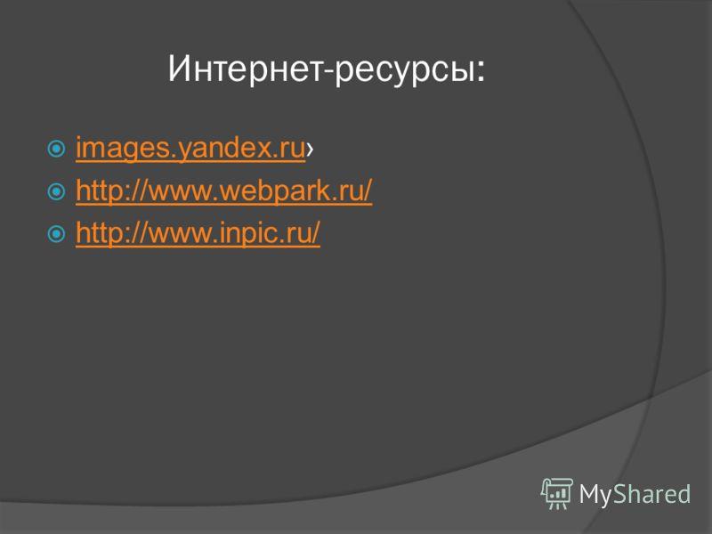 Интернет-ресурсы: images.yandex.ru http://www.webpark.ru/ http://www.inpic.ru/