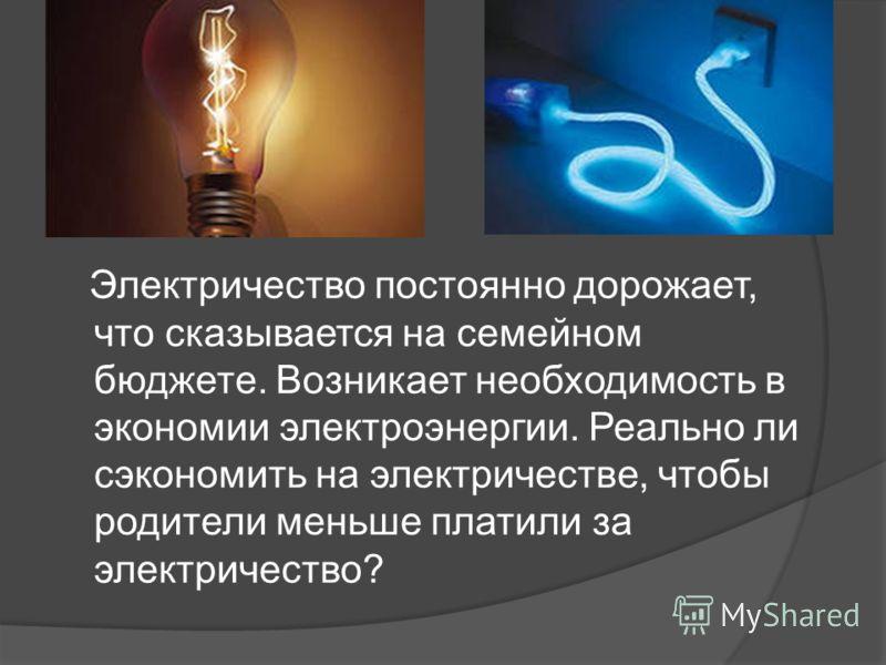 Электричество постоянно дорожает, что сказывается на семейном бюджете. Возникает необходимость в экономии электроэнергии. Реально ли сэкономить на электричестве, чтобы родители меньше платили за электричество?