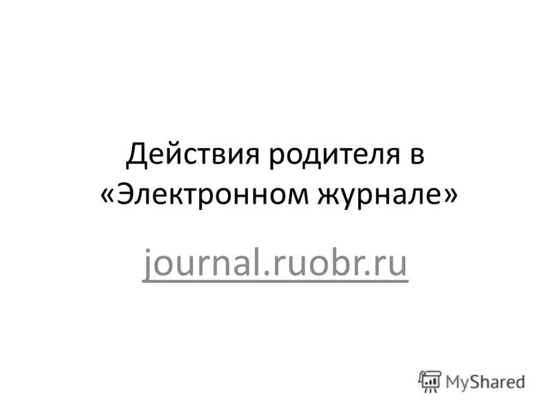 Действия родителя в «Электронном журнале» journal.ruobr.ru