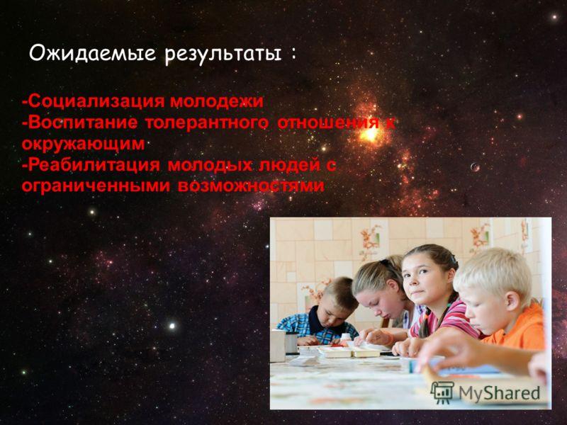 Ожидаемые результаты : -Социализация молодежи -Воспитание толерантного отношения к окружающим -Реабилитация молодых людей с ограниченными возможностями