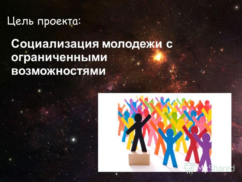Цель проекта: Социализация молодежи с ограниченными возможностями.