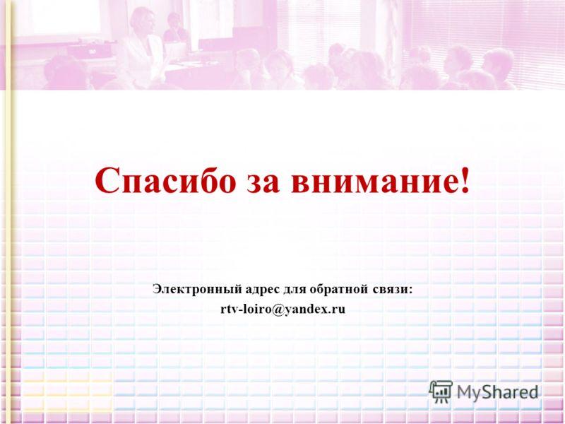 Спасибо за внимание! Электронный адрес для обратной связи: rtv-loiro@yandex.ru