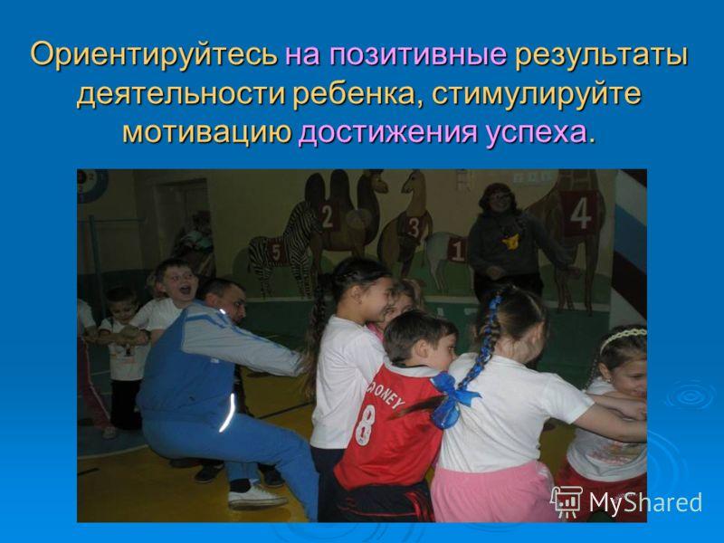 Ориентируйтесь на позитивные результаты деятельности ребенка, стимулируйте мотивацию достижения успеха.
