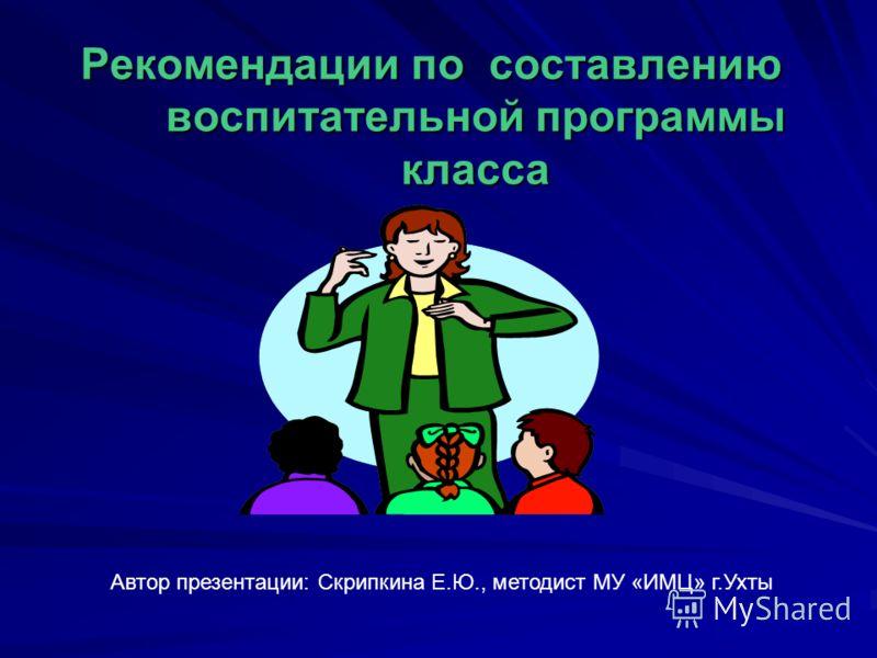 Рекомендации по составлению воспитательной программы класса Автор презентации: Скрипкина Е.Ю., методист МУ «ИМЦ» г.Ухты