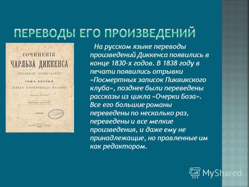 На русском языке переводы произведений Диккенса появились в конце 1830-х годов. В 1838 году в печати появились отрывки «Посмертных записок Пиквикского клуба», позднее были переведены рассказы из цикла «Очерки Боза». Все его большие романы переведены