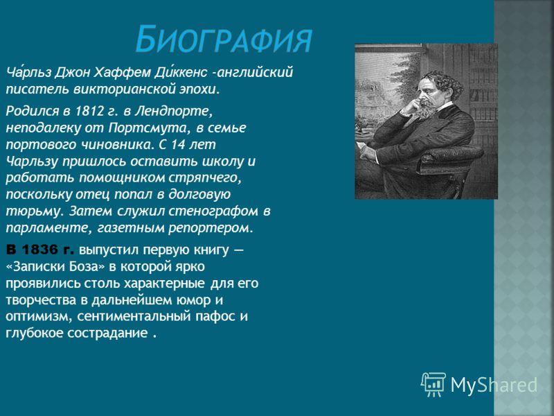 Чарльз Джон Хаффем Диккенс -английский писатель викторианской эпохи. Родился в 1812 г. в Лендпорте, неподалеку от Портсмута, в семье портового чиновника. С 14 лет Чарльзу пришлось оставить школу и работать помощником стряпчего, поскольку отец попал в
