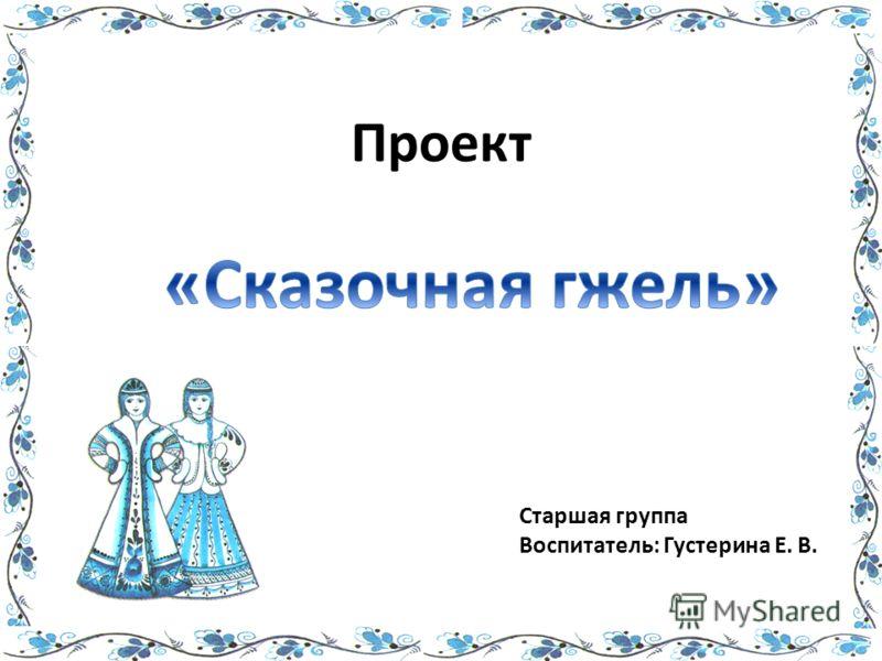 Проект Старшая группа Воспитатель: Густерина Е. В.