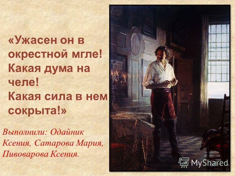 Выполнили: Одайник Ксения, Сатарова Мария, Пивоварова Ксения. «Ужасен он в окрестной мгле! Какая дума на челе! Какая сила в нем сокрыта!»