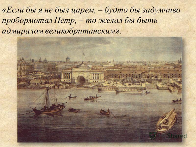 «Если бы я не был царем, – будто бы задумчиво пробормотал Петр, – то желал бы быть адмиралом великобританским».