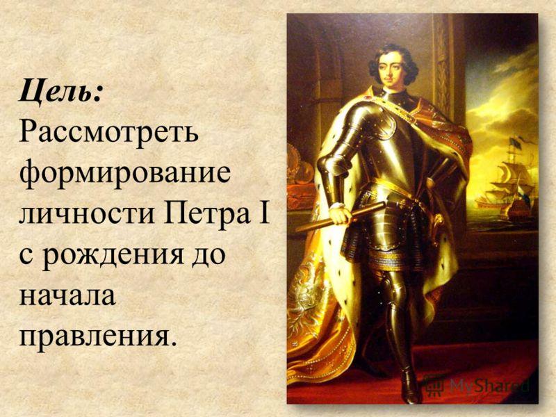 Цель: Рассмотреть формирование личности Петра I с рождения до начала правления.