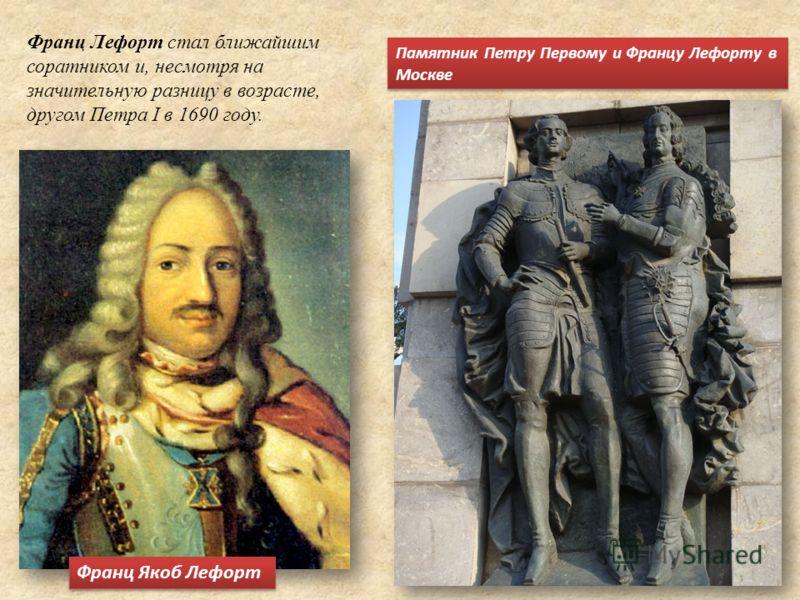 Франц Лефорт стал ближайшим соратником и, несмотря на значительную разницу в возрасте, другом Петра I в 1690 году. Франц Якоб Лефорт Памятник Петру Первому и Францу Лефорту в Москве