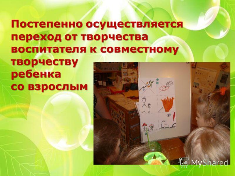Постепенно осуществляется переход от творчества воспитателя к совместному творчеству ребенка со взрослым