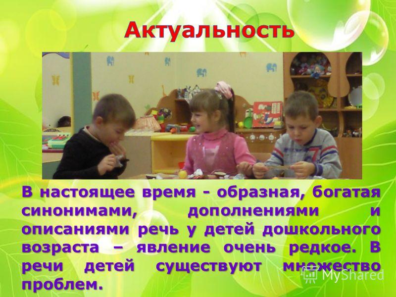 В настоящее время - образная, богатая синонимами, дополнениями и описаниями речь у детей дошкольного возраста – явление очень редкое. В речи детей существуют множество проблем.