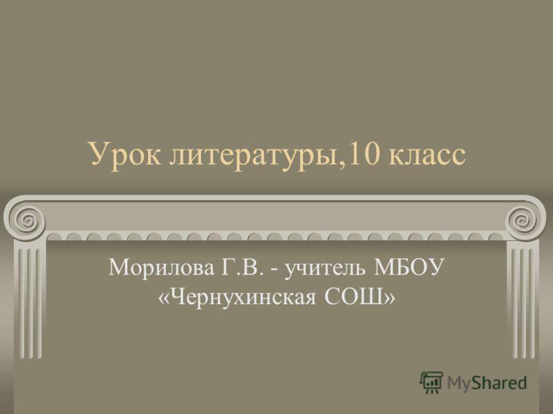 Урок литературы,10 класс Морилова Г.В. - учитель МБОУ «Чернухинская СОШ»