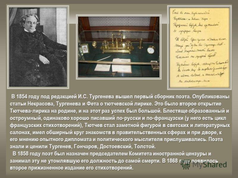 В 1854 году под редакцией И.С. Тургенева вышел первый сборник поэта. Опубликованы статьи Некрасова, Тургенева и Фета о тютчевской лирике. Это было второе открытие Тютчева-лирика на родине, и на этот раз успех был большой. Блестяще образованный и остр