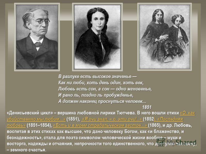 «Денисьевский цикл» – вершина любовной лирики Тютчева. В него вошли стихи « О, как убийственно мы любим...» (1851), « Я очи знал, – о, эти очи !..» (1852), « Последняя любовь» (1851–1854), « Есть и в моем страдальческом застое...» (1865), и др. Любов