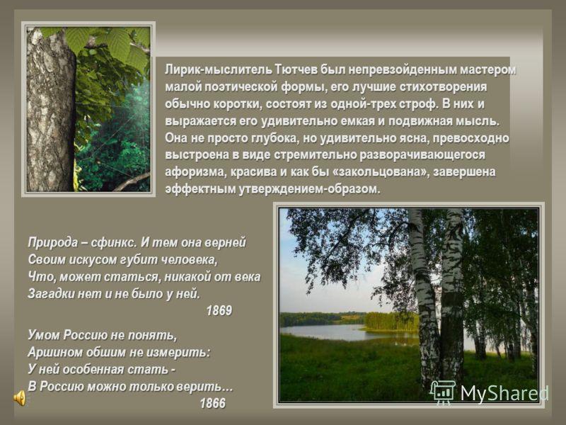 Лирик-мыслитель Тютчев был непревзойденным мастером малой поэтической формы, его лучшие стихотворения обычно коротки, состоят из одной-трех строф. В них и выражается его удивительно емкая и подвижная мысль. Она не просто глубока, но удивительно ясна,