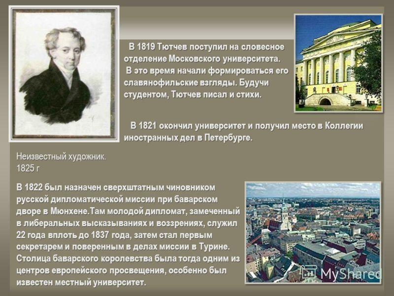 В 1819 Тютчев поступил на словесное отделение Московского университета. В 1819 Тютчев поступил на словесное отделение Московского университета. В это время начали формироваться его славянофильские взгляды. Будучи студентом, Тютчев писал и стихи. В эт