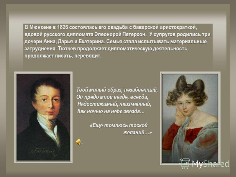 В Мюнхене в 1826 состоялась его свадьба с баварской аристократкой, вдовой русского дипломата Элеонорой Петерсон. У супругов родились три дочери Анна, Дарья и Екатерина. Семья стала испытывать материальные затруднения. Тютчев продолжает дипломатическу