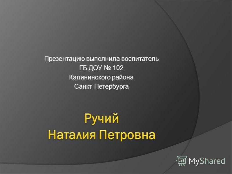 Презентацию выполнила воспитатель ГБ ДОУ 102 Калининского района Санкт-Петербурга