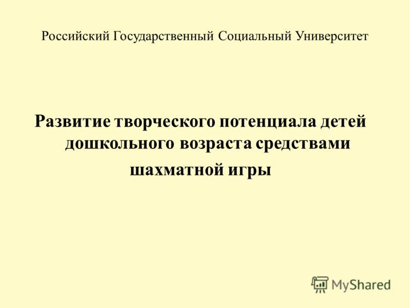 Российский Государственный Социальный Университет Развитие творческого потенциала детей дошкольного возраста средствами шахматной игры