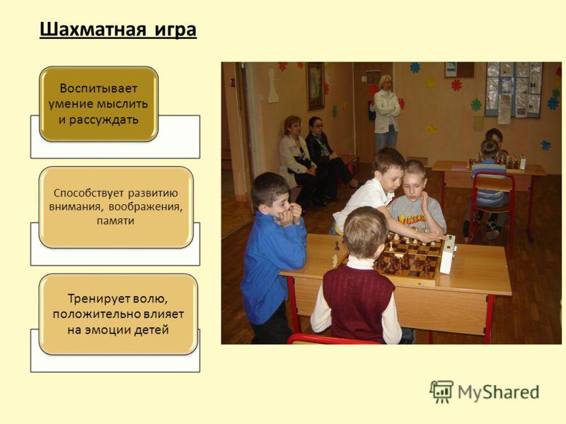 Шахматная игра Воспитывает умение мыслить и рассуждать Способствует развитию внимания, воображения, памяти Тренирует волю, положительно влияет на эмоции детей