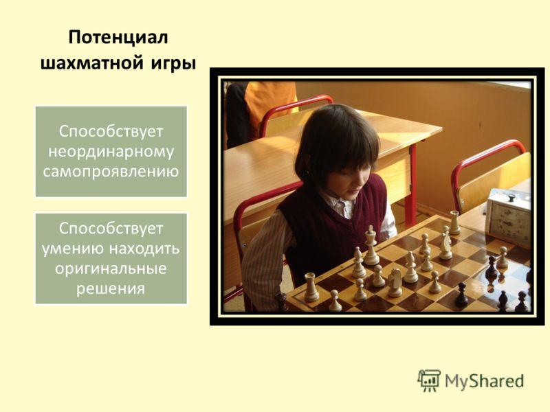Потенциал шахматной игры Способствует неординарному самопроявлению Способствует умению находить оригинальные решения