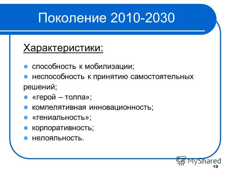 10 Поколение 2010-2030 Характеристики: способность к мобилизации; неспособность к принятию самостоятельных решений; «герой – толпа»; компелятивная инновационность; «гениальность»; корпоративность; нелояльность.