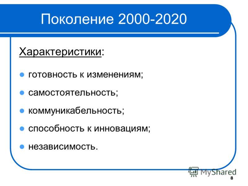 8 Поколение 2000-2020 Характеристики: готовность к изменениям; самостоятельность; коммуникабельность; способность к инновациям; независимость.