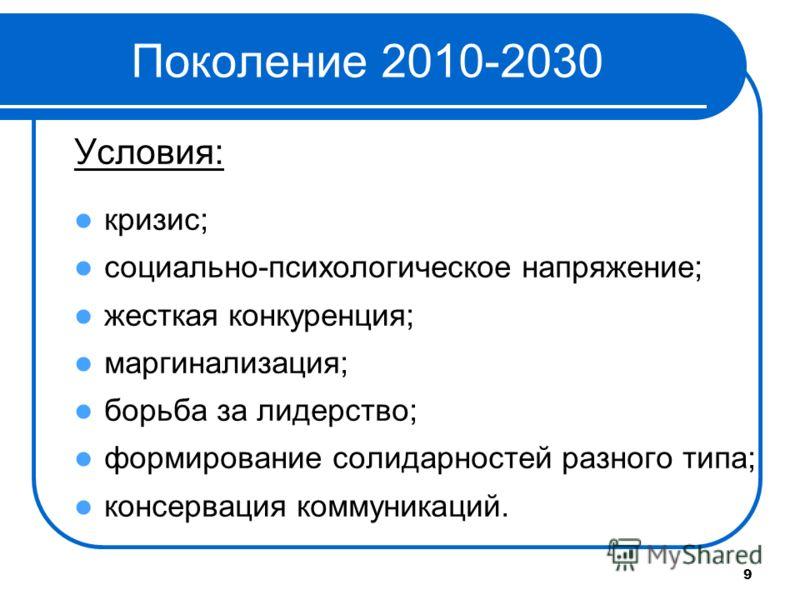 9 Поколение 2010-2030 Условия: кризис; социально-психологическое напряжение; жесткая конкуренция; маргинализация; борьба за лидерство; формирование солидарностей разного типа; консервация коммуникаций.