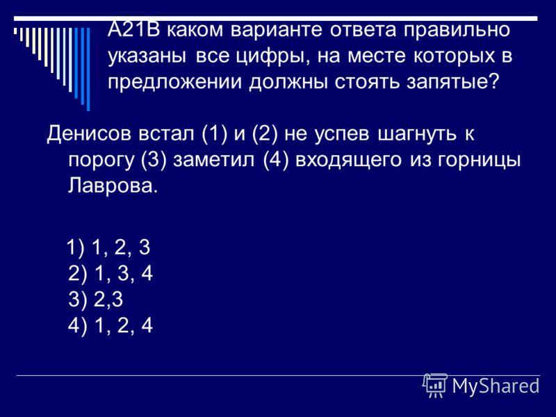 A21В каком варианте ответа правильно указаны все цифры, на месте которых в предложении должны стоять запятые? Денисов встал (1) и (2) не успев шагнуть к порогу (3) заметил (4) входящего из горницы Лаврова. 1) 1, 2, 3 2) 1, 3, 4 3) 2,3 4) 1, 2, 4