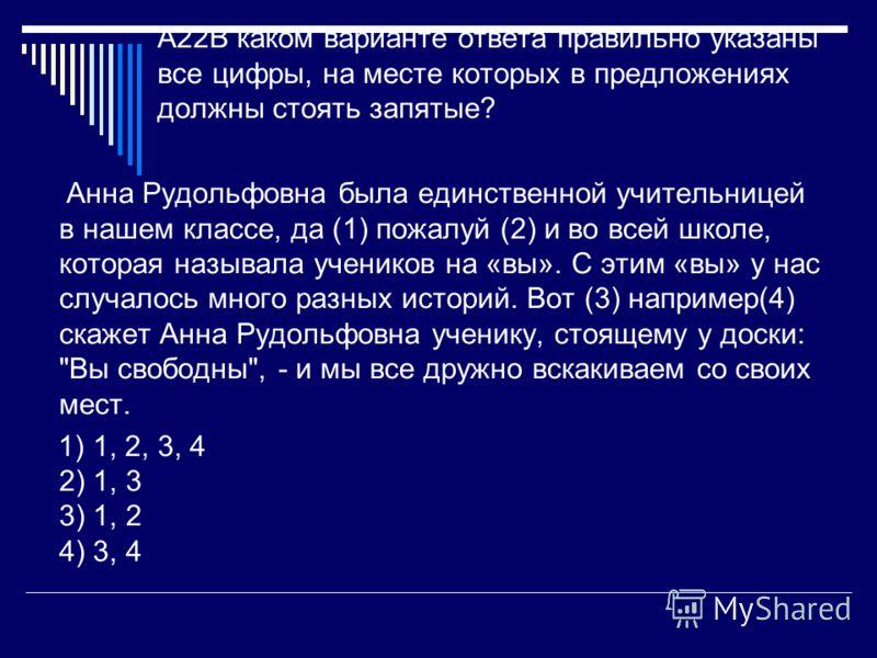 A22В каком варианте ответа правильно указаны все цифры, на месте которых в предложениях должны стоять запятые? Анна Рудольфовна была единственной учительницей в нашем классе, да (1) пожалуй (2) и во всей школе, которая называла учеников на «вы». С эт