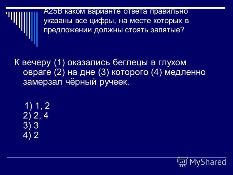 A25В каком варианте ответа правильно указаны все цифры, на месте которых в предложении должны стоять запятые? К вечеру (1) оказались беглецы в глухом овраге (2) на дне (3) которого (4) медленно замерзал чёрный ручеек. 1) 1, 2 2) 2, 4 3) 3 4) 2