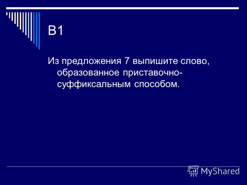 B1 Из предложения 7 выпишите слово, образованное приставочно- суффиксальным способом.