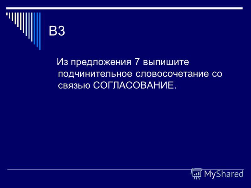 B3 Из предложения 7 выпишите подчинительное словосочетание со связью СОГЛАСОВАНИЕ.