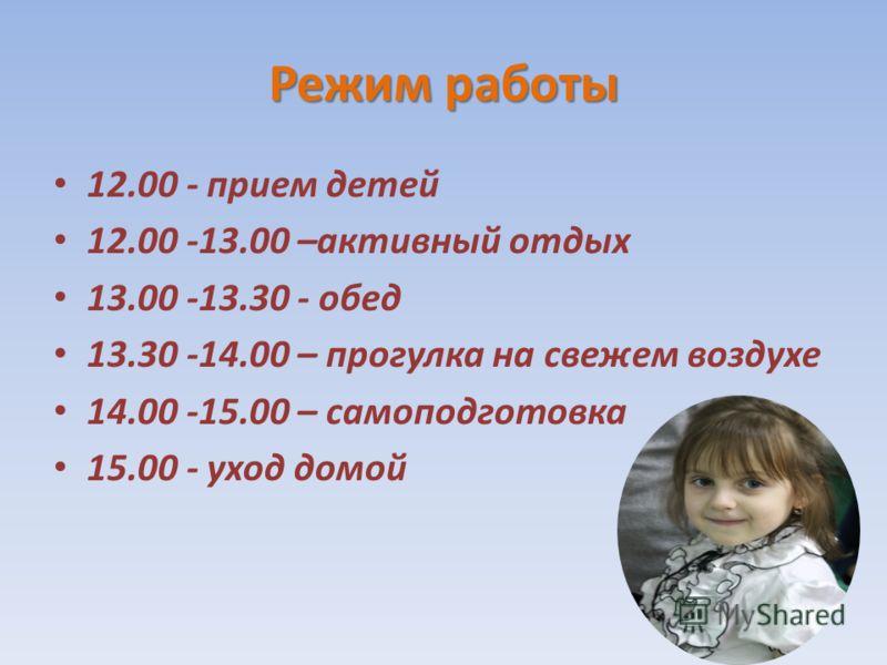 Режим работы 12.00 - прием детей 12.00 -13.00 –активный отдых 13.00 -13.30 - обед 13.30 -14.00 – прогулка на свежем воздухе 14.00 -15.00 – самоподготовка 15.00 - уход домой