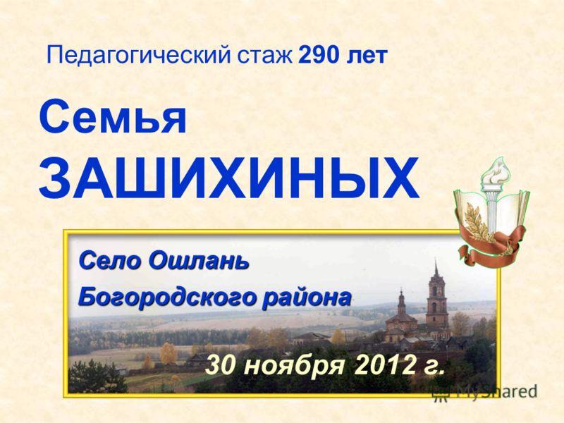 Семья ЗАШИХИНЫХ Село Ошлань Богородского района Педагогический стаж 290 лет 30 ноября 2012 г.