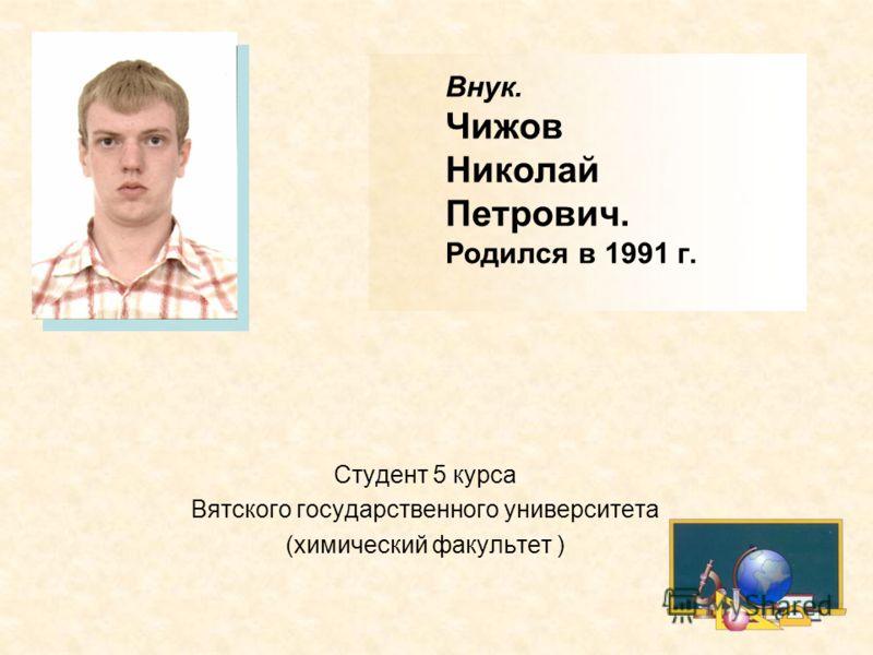 Внук. Чижов Николай Петрович. Родился в 1991 г. Студент 5 курса Вятского государственного университета (химический факультет )