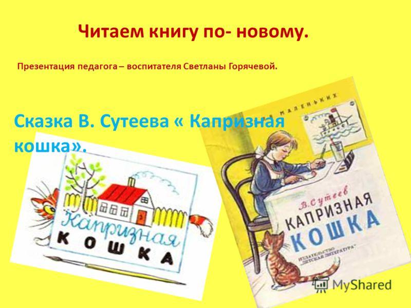 Читаем книгу по- новому. Презентация педагога – воспитателя Светланы Горячевой. Сказка В. Сутеева « Капризная кошка».