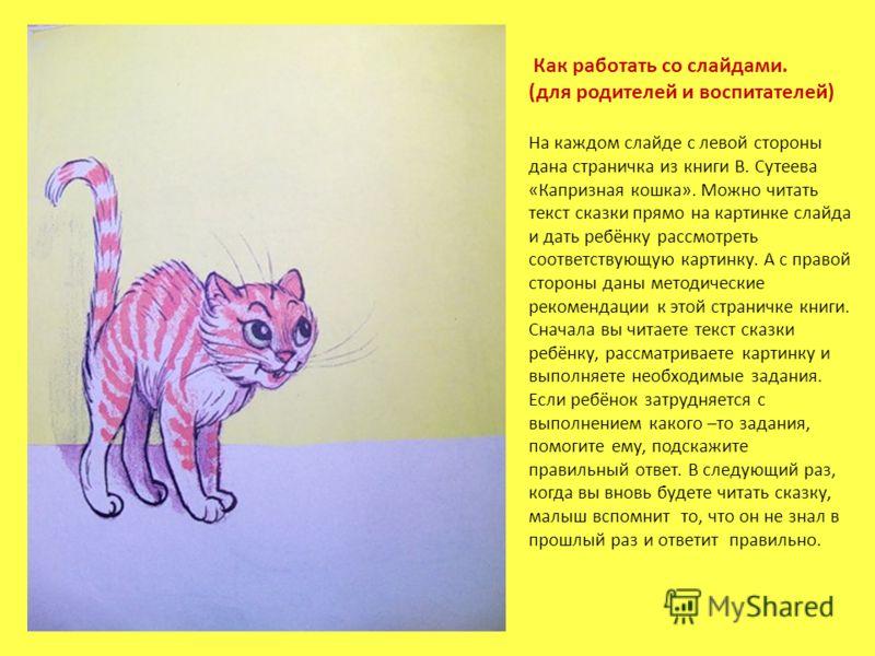 Как работать со слайдами. (для родителей и воспитателей) На каждом слайде с левой стороны дана страничка из книги В. Сутеева «Капризная кошка». Можно читать текст сказки прямо на картинке слайда и дать ребёнку рассмотреть соответствующую картинку. А