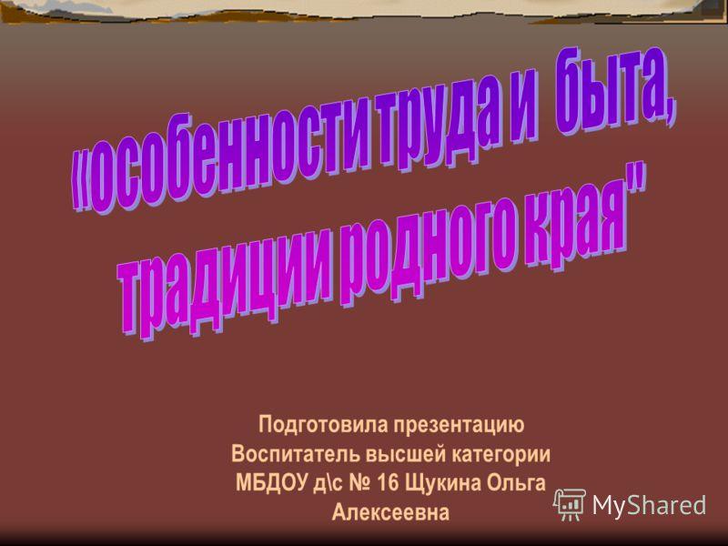 Подготовила презентацию Воспитатель высшей категории МБДОУ д\с 16 Щукина Ольга Алексеевна