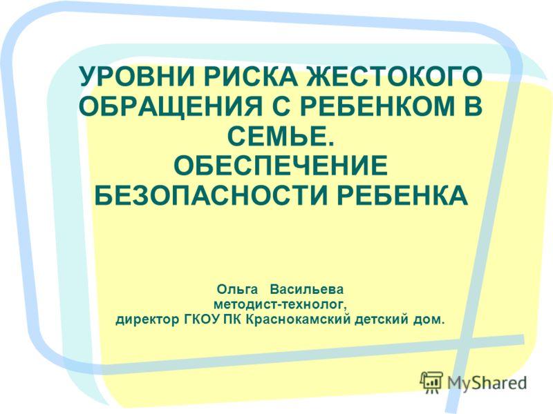 УРОВНИ РИСКА ЖЕСТОКОГО ОБРАЩЕНИЯ С РЕБЕНКОМ В СЕМЬЕ. ОБЕСПЕЧЕНИЕ БЕЗОПАСНОСТИ РЕБЕНКА Ольга Васильева методист-технолог, директор ГКОУ ПК Краснокамский детский дом.
