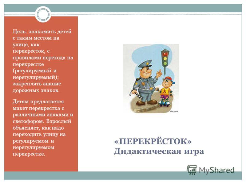 «ПЕРЕКРЁСТОК» Дидактическая игра Цель: знакомить детей с таким местом на улице, как перекресток, с правилами перехода на перекрестке (регулируемый и нерегулируемый); закреплять знание дорожных знаков. Детям предлагается макет перекрестка с различными