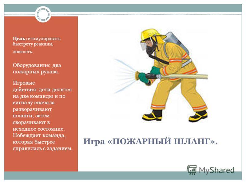 Игра «ПОЖАРНЫЙ ШЛАНГ». Цель: стимулировать быстроту реакции, ловкость. Оборудование: два пожарных рукава. Игровые действия: дети делятся на две команды и по сигналу сначала разворачивают шланги, затем сворачивают в исходное состояние. Побеждает коман
