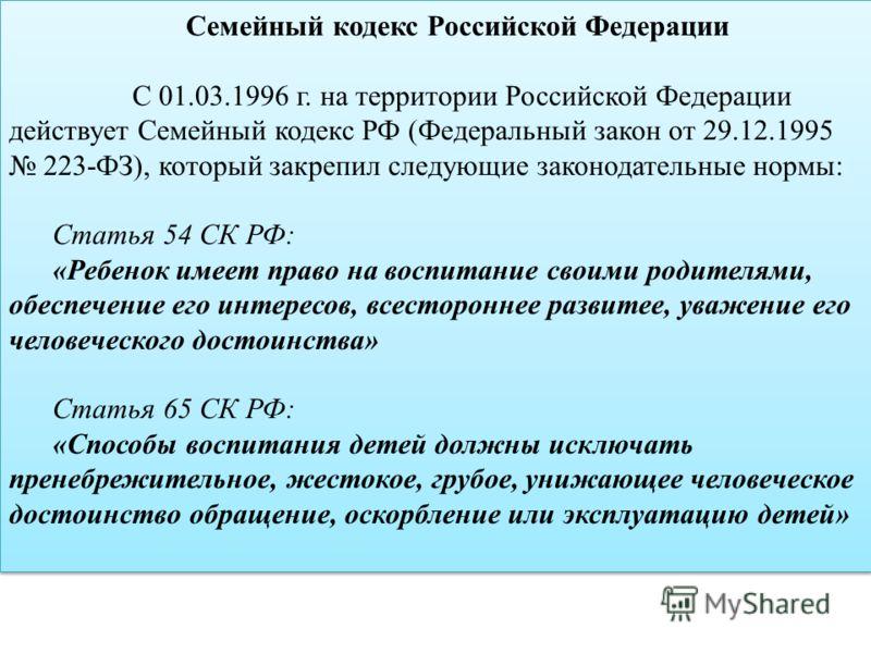 Семейный кодекс Российской Федерации С 01.03.1996 г. на территории Российской Федерации действует Семейный кодекс РФ (Федеральный закон от 29.12.1995 223-ФЗ), который закрепил следующие законодательные нормы: Статья 54 СК РФ: «Ребенок имеет право на