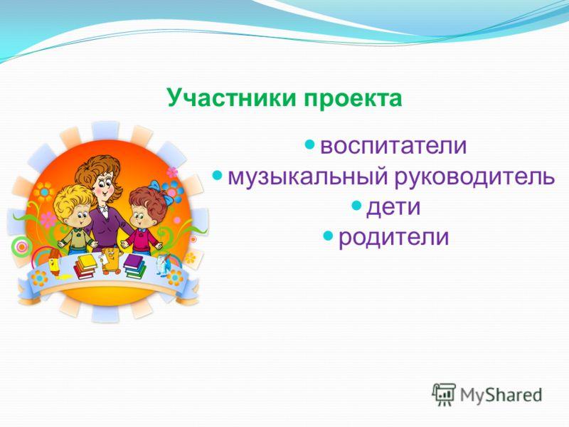 Участники проекта воспитатели музыкальный руководитель дети родители