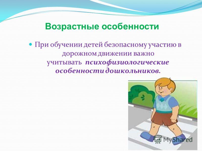 Возрастные особенности При обучении детей безопасному участию в дорожном движении важно учитывать психофизиологические особенности дошкольников.