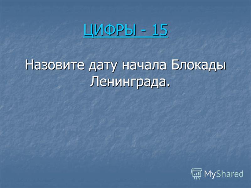 ЦИФРЫ - 15 ЦИФРЫ - 15 Назовите дату начала Блокады Ленинграда.