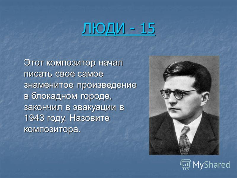 ЛЮДИ - 15 ЛЮДИ - 15 Этот композитор начал писать свое самое знаменитое произведение в блокадном городе, закончил в эвакуации в 1943 году. Назовите композитора.