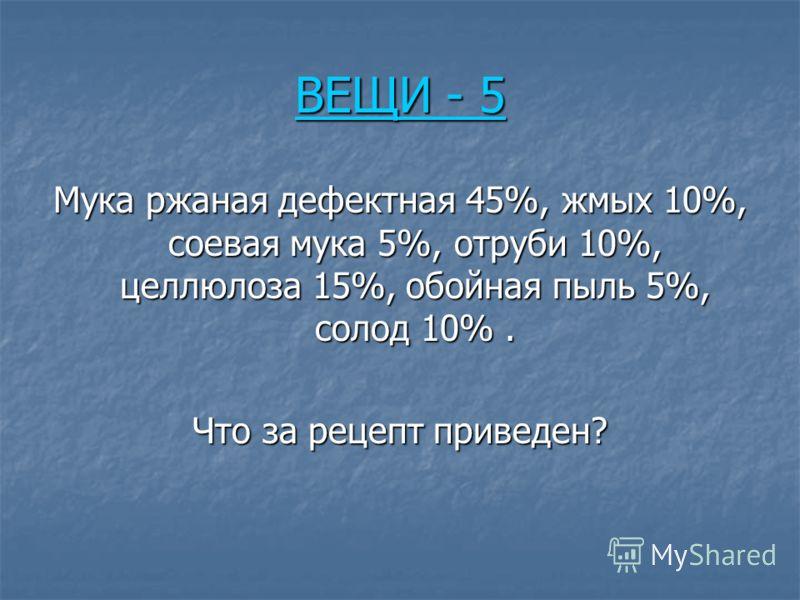 ВЕЩИ - 5 ВЕЩИ - 5 Мука ржаная дефектная 45%, жмых 10%, соевая мука 5%, отруби 10%, целлюлоза 15%, обойная пыль 5%, солод 10%. Что за рецепт приведен?